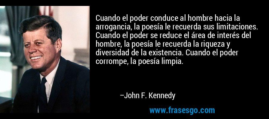 Cuando el poder conduce al hombre hacia la arrogancia, la poesía le recuerda sus limitaciones. Cuando el poder se reduce el área de interés del hombre, la poesía le recuerda la riqueza y diversidad de la existencia. Cuando el poder corrompe, la poesía limpia. – John F. Kennedy
