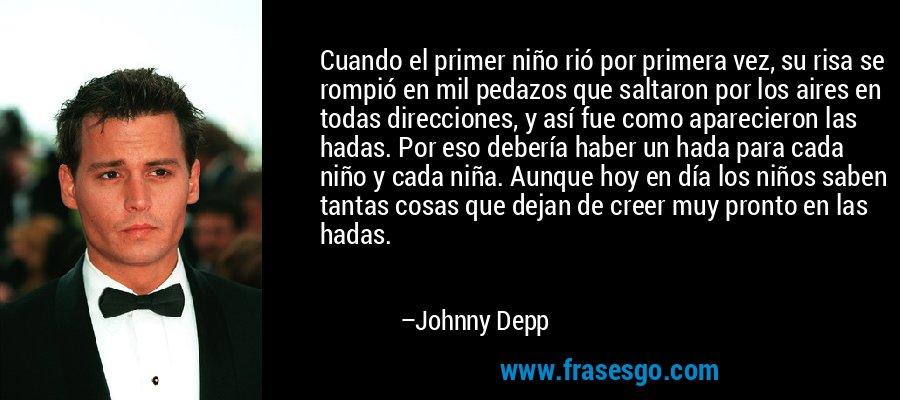 Cuando el primer niño rió por primera vez, su risa se rompió en mil pedazos que saltaron por los aires en todas direcciones, y así fue como aparecieron las hadas. Por eso debería haber un hada para cada niño y cada niña. Aunque hoy en día los niños saben tantas cosas que dejan de creer muy pronto en las hadas. – Johnny Depp