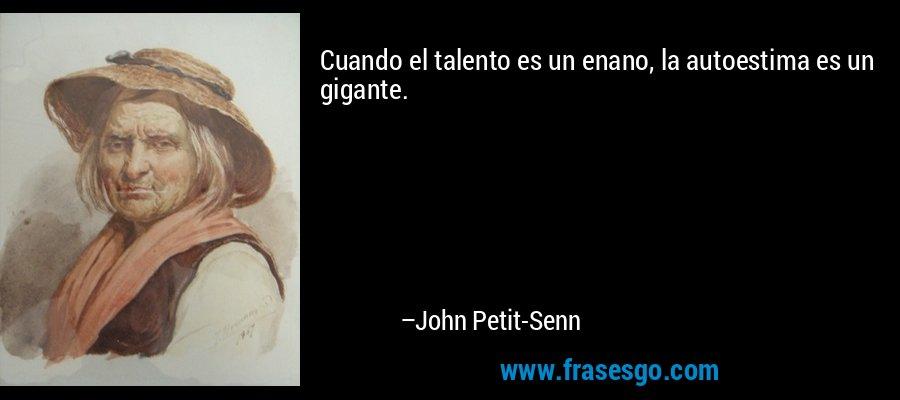 Cuando el talento es un enano, la autoestima es un gigante. – John Petit-Senn