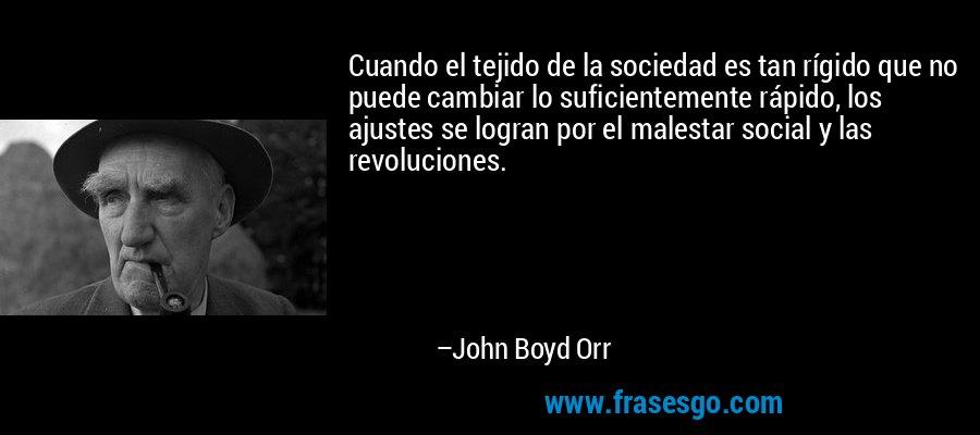 Cuando el tejido de la sociedad es tan rígido que no puede cambiar lo suficientemente rápido, los ajustes se logran por el malestar social y las revoluciones. – John Boyd Orr