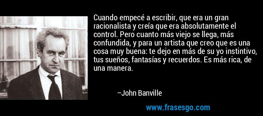 Cuando empecé a escribir, que era un gran racionalista y creía que era absolutamente el control. Pero cuanto más viejo se llega, más confundida, y para un artista que creo que es una cosa muy buena: te dejo en más de su yo instintivo, tus sueños, fantasías y recuerdos. Es más rica, de una manera. – John Banville