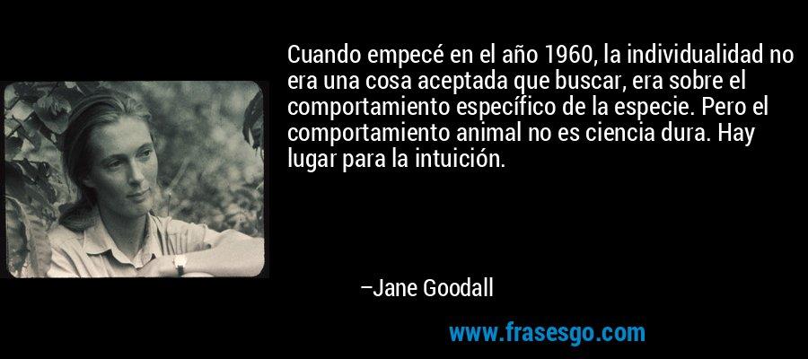 Cuando empecé en el año 1960, la individualidad no era una cosa aceptada que buscar, era sobre el comportamiento específico de la especie. Pero el comportamiento animal no es ciencia dura. Hay lugar para la intuición. – Jane Goodall