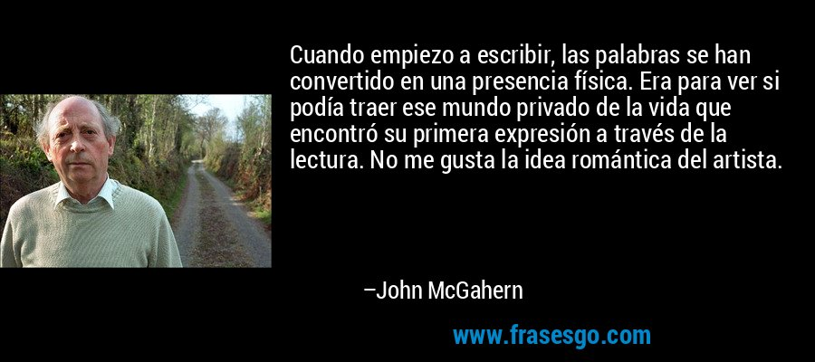 Cuando empiezo a escribir, las palabras se han convertido en una presencia física. Era para ver si podía traer ese mundo privado de la vida que encontró su primera expresión a través de la lectura. No me gusta la idea romántica del artista. – John McGahern