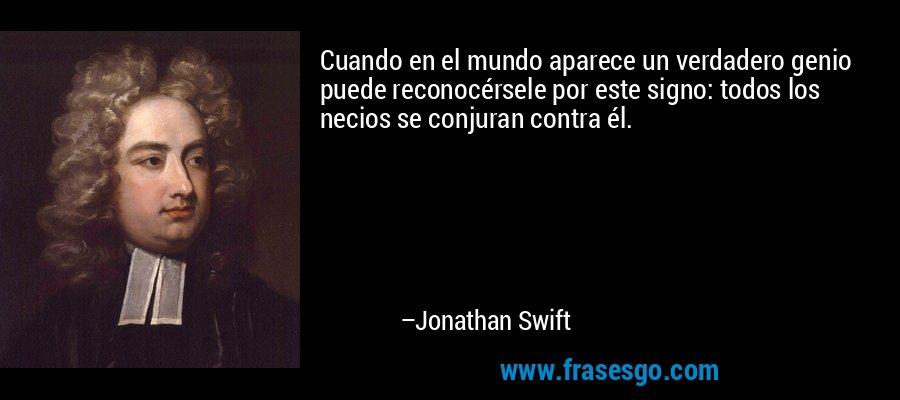 Cuando en el mundo aparece un verdadero genio puede reconocérsele por este signo: todos los necios se conjuran contra él. – Jonathan Swift