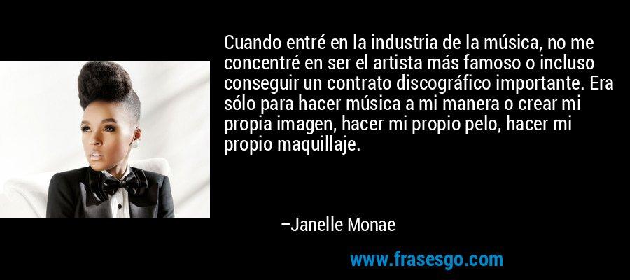 Cuando entré en la industria de la música, no me concentré en ser el artista más famoso o incluso conseguir un contrato discográfico importante. Era sólo para hacer música a mi manera o crear mi propia imagen, hacer mi propio pelo, hacer mi propio maquillaje. – Janelle Monae
