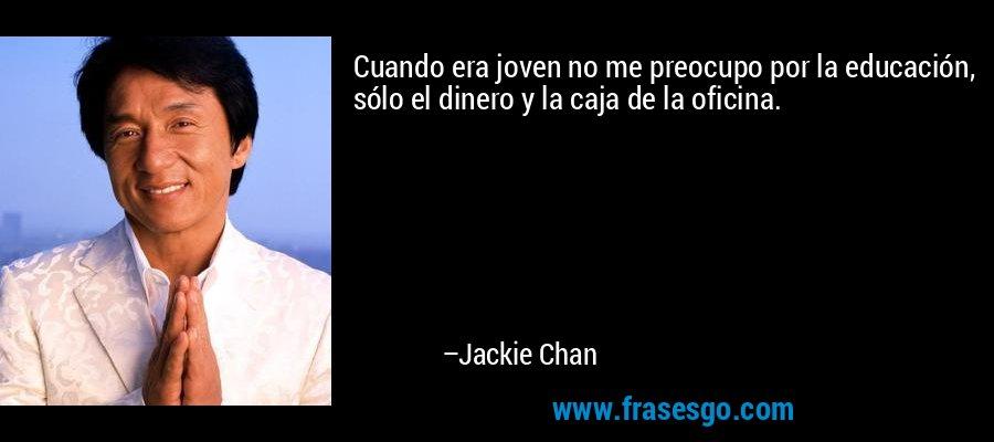 Cuando era joven no me preocupo por la educación, sólo el dinero y la caja de la oficina. – Jackie Chan