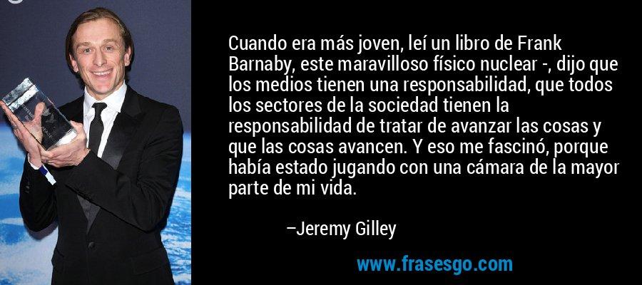 Cuando era más joven, leí un libro de Frank Barnaby, este maravilloso físico nuclear -, dijo que los medios tienen una responsabilidad, que todos los sectores de la sociedad tienen la responsabilidad de tratar de avanzar las cosas y que las cosas avancen. Y eso me fascinó, porque había estado jugando con una cámara de la mayor parte de mi vida. – Jeremy Gilley