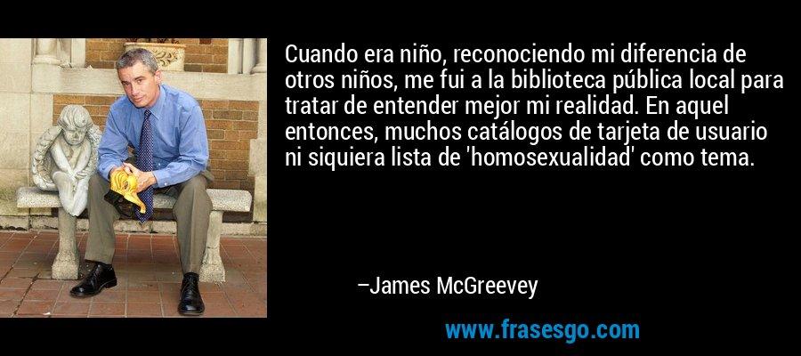 Cuando era niño, reconociendo mi diferencia de otros niños, me fui a la biblioteca pública local para tratar de entender mejor mi realidad. En aquel entonces, muchos catálogos de tarjeta de usuario ni siquiera lista de 'homosexualidad' como tema. – James McGreevey