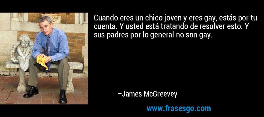 Cuando eres un chico joven y eres gay, estás por tu cuenta. Y usted está tratando de resolver esto. Y sus padres por lo general no son gay. – James McGreevey