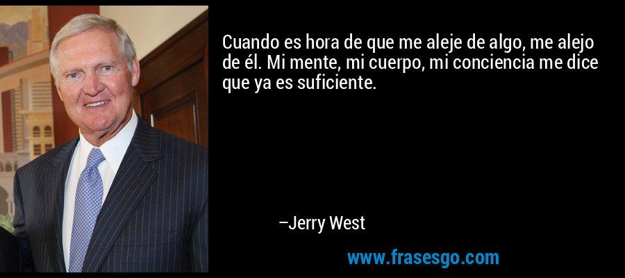 Cuando es hora de que me aleje de algo, me alejo de él. Mi mente, mi cuerpo, mi conciencia me dice que ya es suficiente. – Jerry West