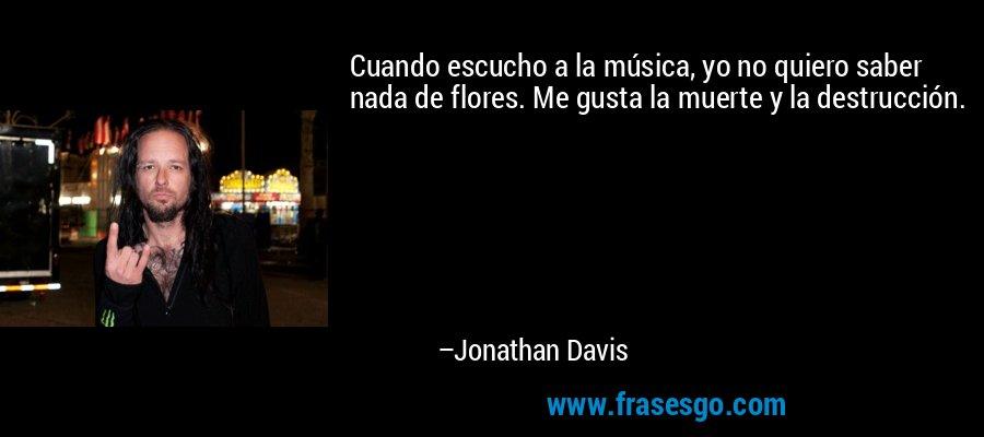 Cuando escucho a la música, yo no quiero saber nada de flores. Me gusta la muerte y la destrucción. – Jonathan Davis