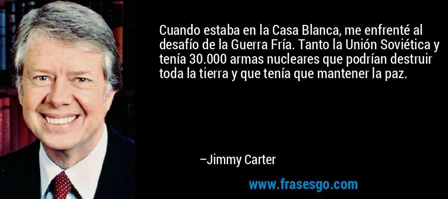 Cuando estaba en la Casa Blanca, me enfrenté al desafío de la Guerra Fría. Tanto la Unión Soviética y tenía 30.000 armas nucleares que podrían destruir toda la tierra y que tenía que mantener la paz. – Jimmy Carter