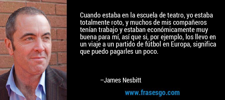 Cuando estaba en la escuela de teatro, yo estaba totalmente roto, y muchos de mis compañeros tenían trabajo y estaban económicamente muy buena para mí, así que si, por ejemplo, los llevo en un viaje a un partido de fútbol en Europa, significa que puedo pagarles un poco. – James Nesbitt