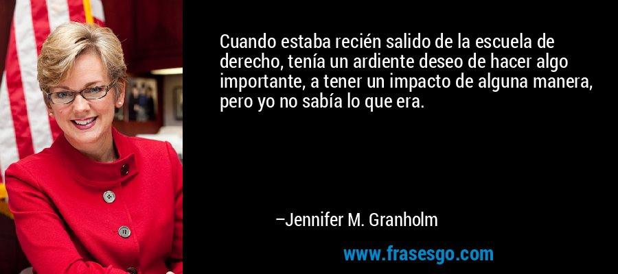 Cuando estaba recién salido de la escuela de derecho, tenía un ardiente deseo de hacer algo importante, a tener un impacto de alguna manera, pero yo no sabía lo que era. – Jennifer M. Granholm