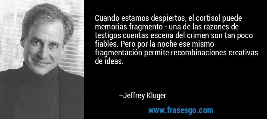 Cuando estamos despiertos, el cortisol puede memorias fragmento - una de las razones de testigos cuentas escena del crimen son tan poco fiables. Pero por la noche ese mismo fragmentación permite recombinaciones creativas de ideas. – Jeffrey Kluger