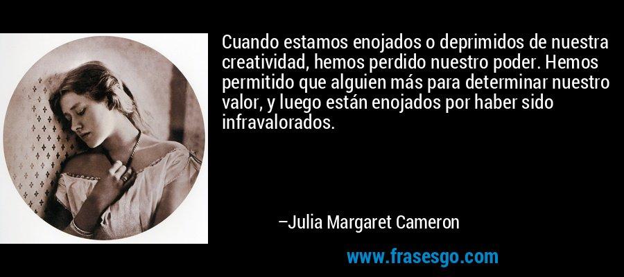 Cuando estamos enojados o deprimidos de nuestra creatividad, hemos perdido nuestro poder. Hemos permitido que alguien más para determinar nuestro valor, y luego están enojados por haber sido infravalorados. – Julia Margaret Cameron