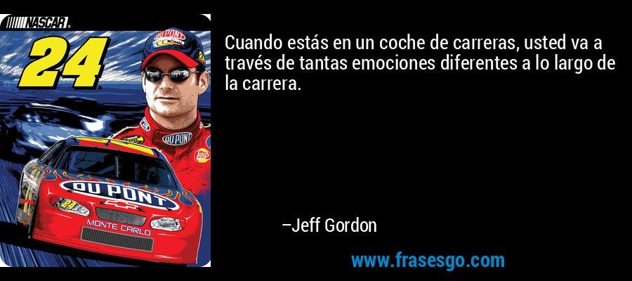 Cuando estás en un coche de carreras, usted va a través de tantas emociones diferentes a lo largo de la carrera. – Jeff Gordon