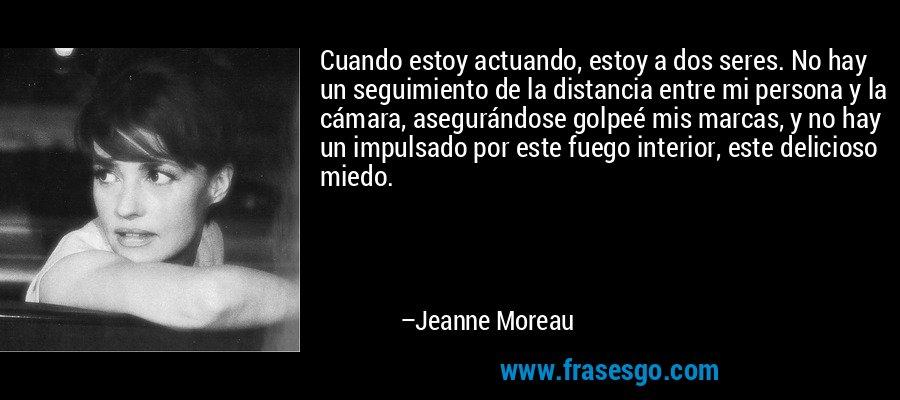 Cuando estoy actuando, estoy a dos seres. No hay un seguimiento de la distancia entre mi persona y la cámara, asegurándose golpeé mis marcas, y no hay un impulsado por este fuego interior, este delicioso miedo. – Jeanne Moreau