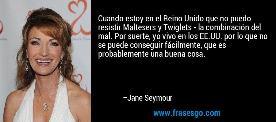 Cuando estoy en el Reino Unido que no puedo resistir Maltesers y Twiglets - la combinación del mal. Por suerte, yo vivo en los EE.UU. por lo que no se puede conseguir fácilmente, que es probablemente una buena cosa. – Jane Seymour