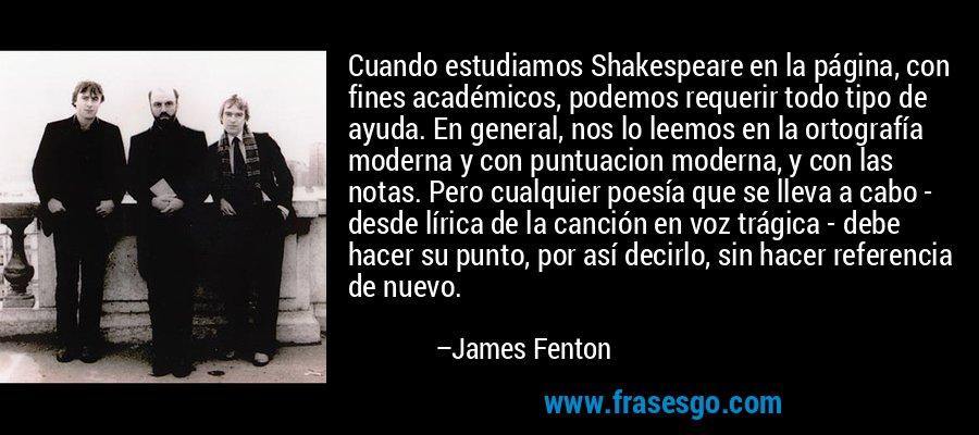 Cuando estudiamos Shakespeare en la página, con fines académicos, podemos requerir todo tipo de ayuda. En general, nos lo leemos en la ortografía moderna y con puntuacion moderna, y con las notas. Pero cualquier poesía que se lleva a cabo - desde lírica de la canción en voz trágica - debe hacer su punto, por así decirlo, sin hacer referencia de nuevo. – James Fenton