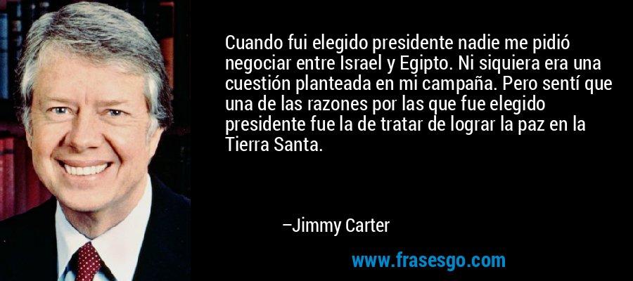 Cuando fui elegido presidente nadie me pidió negociar entre Israel y Egipto. Ni siquiera era una cuestión planteada en mi campaña. Pero sentí que una de las razones por las que fue elegido presidente fue la de tratar de lograr la paz en la Tierra Santa. – Jimmy Carter