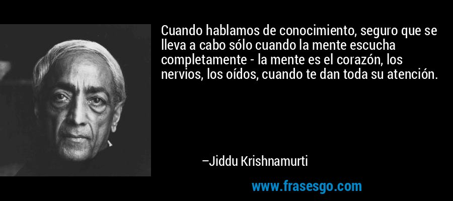 Cuando hablamos de conocimiento, seguro que se lleva a cabo sólo cuando la mente escucha completamente - la mente es el corazón, los nervios, los oídos, cuando te dan toda su atención. – Jiddu Krishnamurti