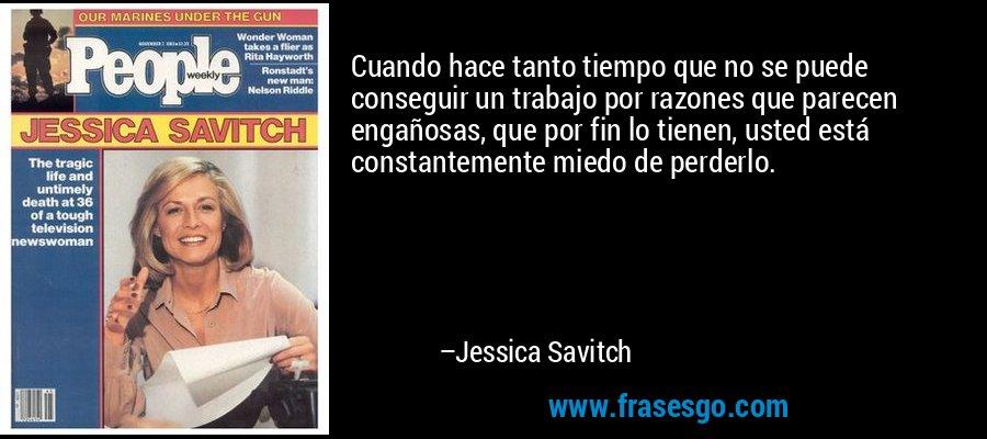 Cuando hace tanto tiempo que no se puede conseguir un trabajo por razones que parecen engañosas, que por fin lo tienen, usted está constantemente miedo de perderlo. – Jessica Savitch