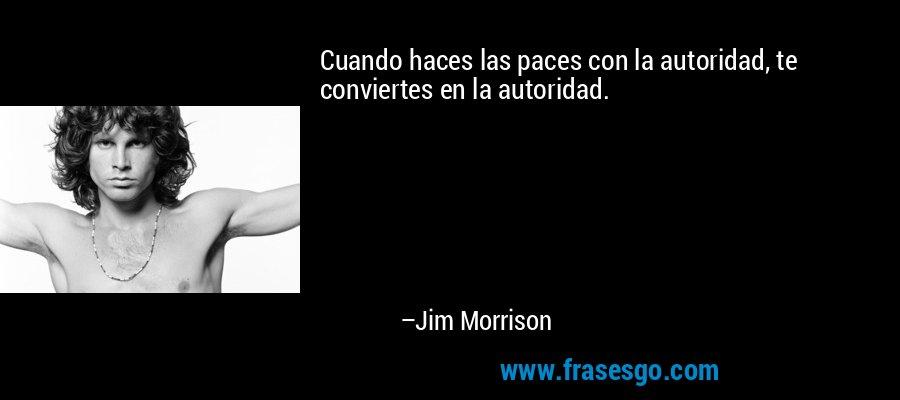 Cuando haces las paces con la autoridad, te conviertes en la autoridad. – Jim Morrison