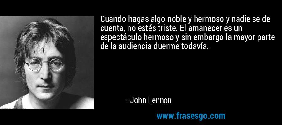 Cuando hagas algo noble y hermoso y nadie se de cuenta, no estés triste. El amanecer es un espectáculo hermoso y sin embargo la mayor parte de la audiencia duerme todavía. – John Lennon