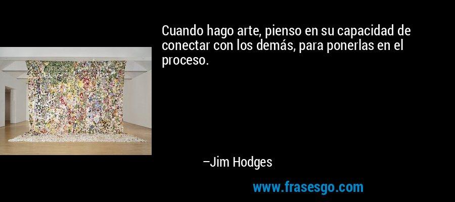 Cuando hago arte, pienso en su capacidad de conectar con los demás, para ponerlas en el proceso. – Jim Hodges