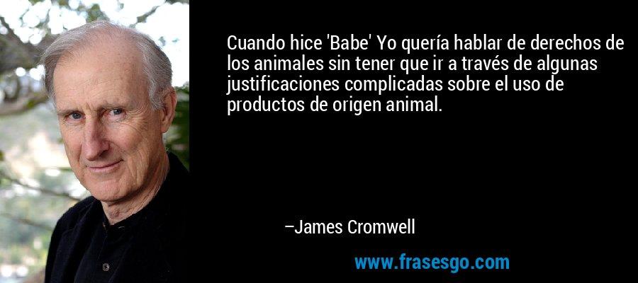 Cuando hice 'Babe' Yo quería hablar de derechos de los animales sin tener que ir a través de algunas justificaciones complicadas sobre el uso de productos de origen animal. – James Cromwell