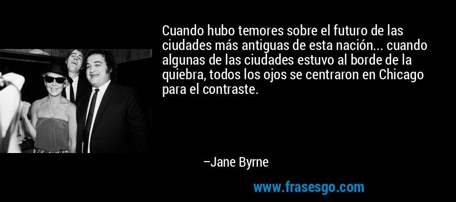 Cuando hubo temores sobre el futuro de las ciudades más antiguas de esta nación... cuando algunas de las ciudades estuvo al borde de la quiebra, todos los ojos se centraron en Chicago para el contraste. – Jane Byrne