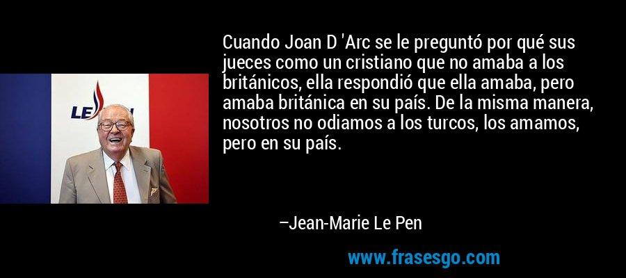 Cuando Joan D 'Arc se le preguntó por qué sus jueces como un cristiano que no amaba a los británicos, ella respondió que ella amaba, pero amaba británica en su país. De la misma manera, nosotros no odiamos a los turcos, los amamos, pero en su país. – Jean-Marie Le Pen