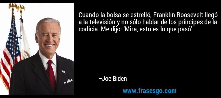 Cuando la bolsa se estrelló, Franklin Roosevelt llegó a la televisión y no sólo hablar de los príncipes de la codicia. Me dijo: 'Mira, esto es lo que pasó'. – Joe Biden