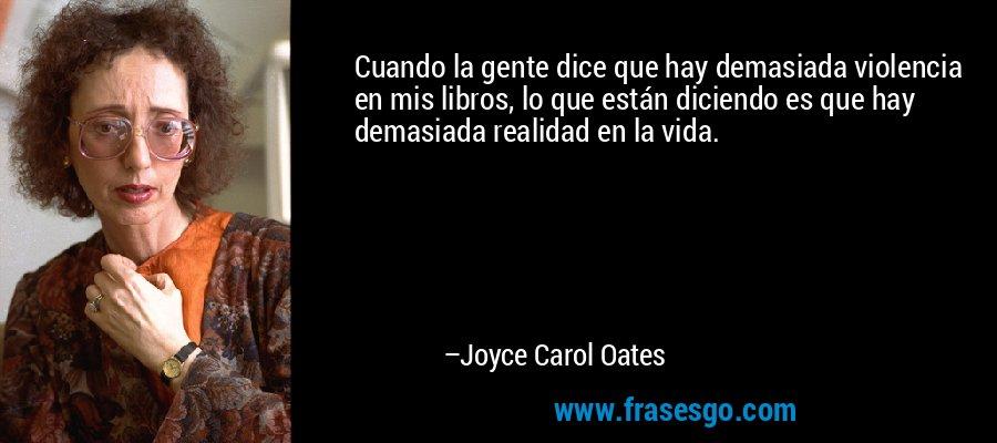 Cuando la gente dice que hay demasiada violencia en mis libros, lo que están diciendo es que hay demasiada realidad en la vida. – Joyce Carol Oates