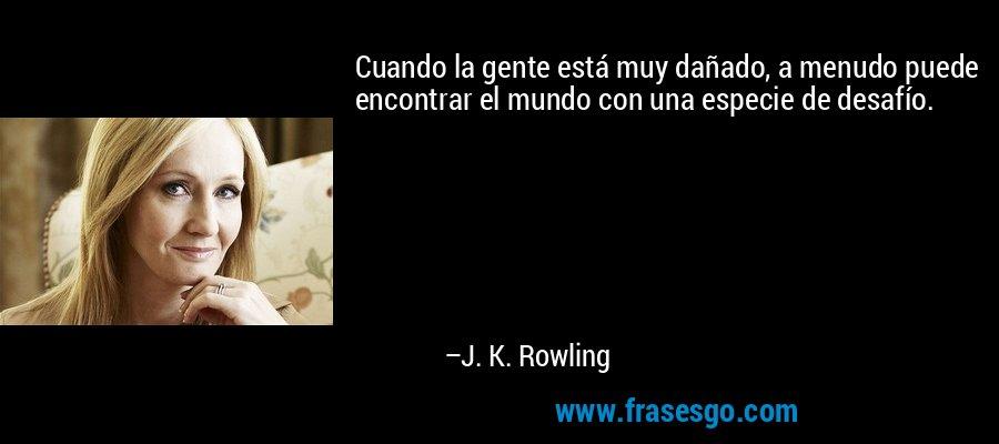Cuando la gente está muy dañado, a menudo puede encontrar el mundo con una especie de desafío. – J. K. Rowling