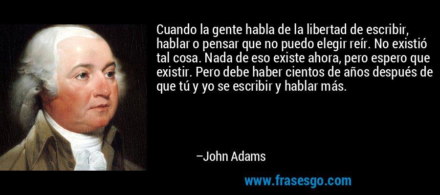 Cuando la gente habla de la libertad de escribir, hablar o pensar que no puedo elegir reír. No existió tal cosa. Nada de eso existe ahora, pero espero que existir. Pero debe haber cientos de años después de que tú y yo se escribir y hablar más. – John Adams