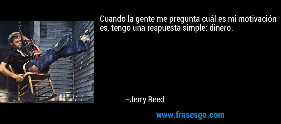 Cuando la gente me pregunta cuál es mi motivación es, tengo una respuesta simple: dinero. – Jerry Reed