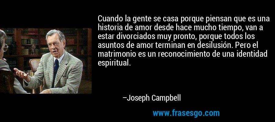 Cuando la gente se casa porque piensan que es una historia de amor desde hace mucho tiempo, van a estar divorciados muy pronto, porque todos los asuntos de amor terminan en desilusión. Pero el matrimonio es un reconocimiento de una identidad espiritual. – Joseph Campbell