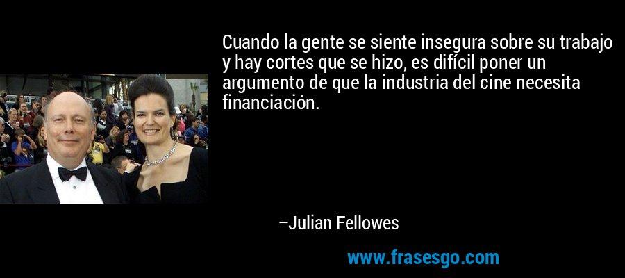 Cuando la gente se siente insegura sobre su trabajo y hay cortes que se hizo, es difícil poner un argumento de que la industria del cine necesita financiación. – Julian Fellowes