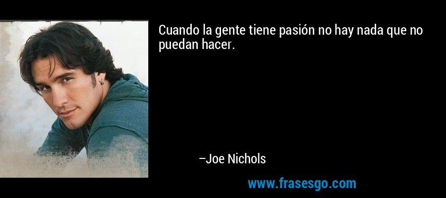 Cuando la gente tiene pasión no hay nada que no puedan hacer. – Joe Nichols