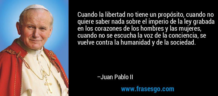 Cuando la libertad no tiene un propósito, cuando no quiere saber nada sobre el imperio de la ley grabada en los corazones de los hombres y las mujeres, cuando no se escucha la voz de la conciencia, se vuelve contra la humanidad y de la sociedad. – Juan Pablo II