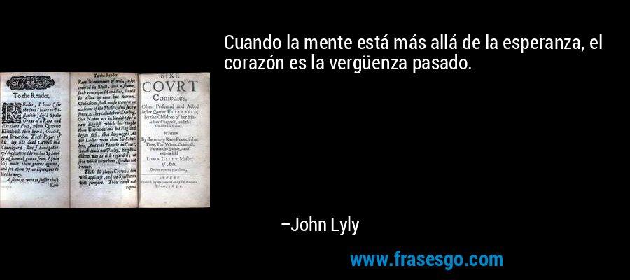 Cuando la mente está más allá de la esperanza, el corazón es la vergüenza pasado. – John Lyly