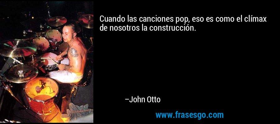 Cuando las canciones pop, eso es como el clímax de nosotros la construcción. – John Otto