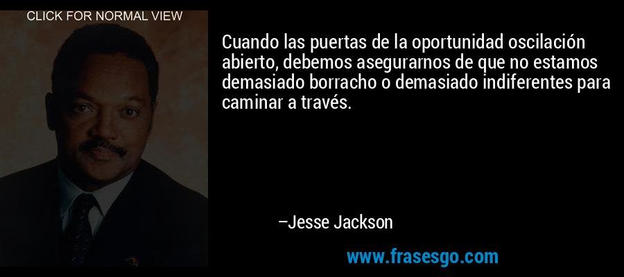 Cuando las puertas de la oportunidad oscilación abierto, debemos asegurarnos de que no estamos demasiado borracho o demasiado indiferentes para caminar a través. – Jesse Jackson