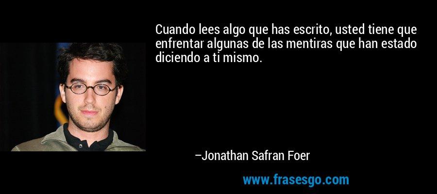 Cuando lees algo que has escrito, usted tiene que enfrentar algunas de las mentiras que han estado diciendo a ti mismo. – Jonathan Safran Foer