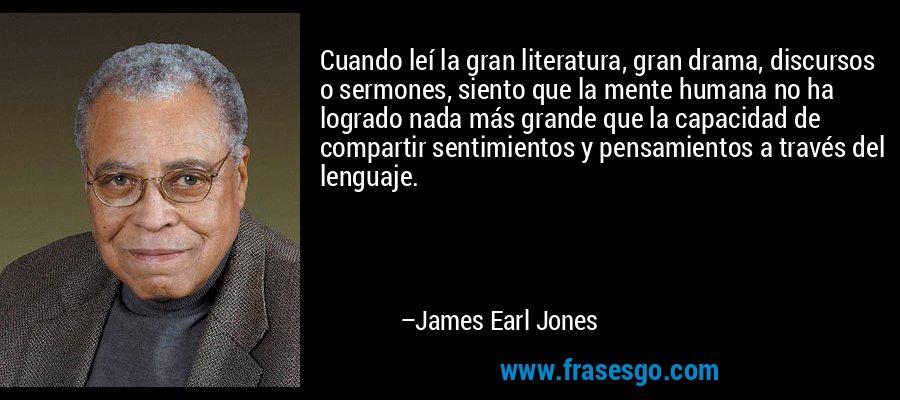 Cuando leí la gran literatura, gran drama, discursos o sermones, siento que la mente humana no ha logrado nada más grande que la capacidad de compartir sentimientos y pensamientos a través del lenguaje. – James Earl Jones
