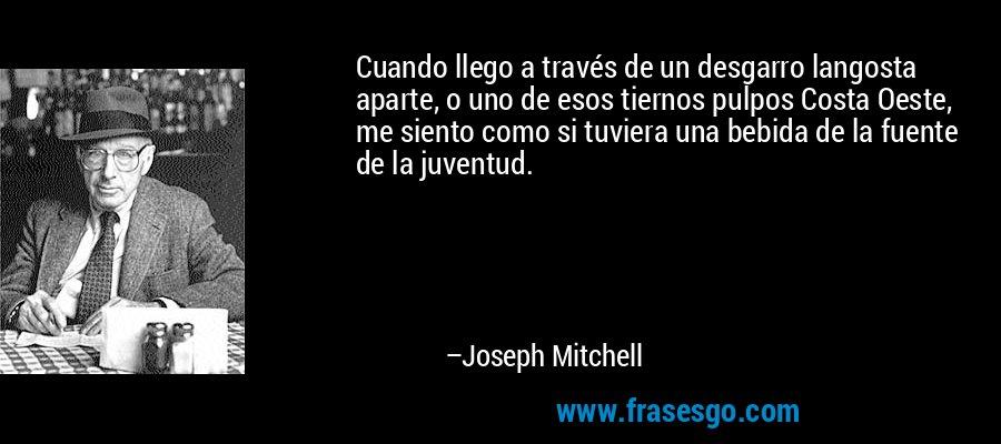 Cuando llego a través de un desgarro langosta aparte, o uno de esos tiernos pulpos Costa Oeste, me siento como si tuviera una bebida de la fuente de la juventud. – Joseph Mitchell