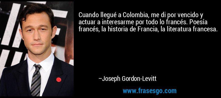 Cuando llegué a Colombia, me di por vencido y actuar a interesarme por todo lo francés. Poesía francés, la historia de Francia, la literatura francesa. – Joseph Gordon-Levitt