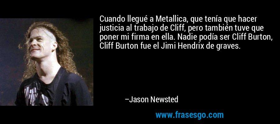 Cuando llegué a Metallica, que tenía que hacer justicia al trabajo de Cliff, pero también tuve que poner mi firma en ella. Nadie podía ser Cliff Burton, Cliff Burton fue el Jimi Hendrix de graves. – Jason Newsted